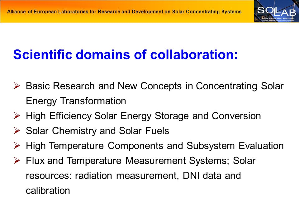 Alliance of European Laboratories for Research and Development on Solar Concentrating Systems Scientific domains of collaboration: Basic Research and New Concepts in Concentrating Solar Energy Transformation High Efficiency Solar Energy Storage and Conversion Solar Chemistry and Solar Fuels High Temperature Components and Subsystem Evaluation Flux and Temperature Measurement Systems; Solar resources: radiation measurement, DNI data and calibration