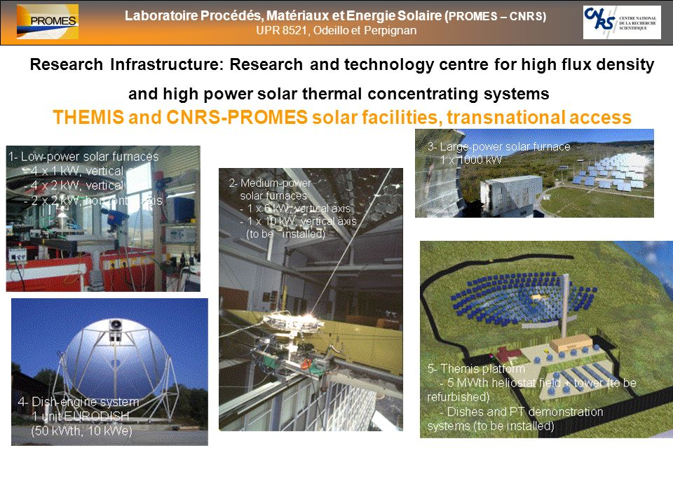 Laboratoire Procédés, Matériaux et Energie Solaire ( PROMES – CNRS) UPR 8521, Odeillo et Perpignan Research Infrastructure: Research and technology centre for high flux density and high power solar thermal concentrating systems THEMIS and CNRS-PROMES solar facilities, transnational access