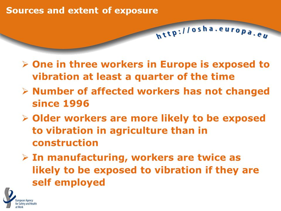 One in three workers in Europe is exposed to vibration at least a quarter of the time Number of affected workers has not changed since 1996 Older workers are more likely to be exposed to vibration in agriculture than in construction In manufacturing, workers are twice as likely to be exposed to vibration if they are self employed Sources and extent of exposure