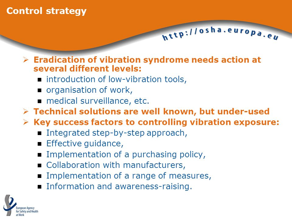 Control strategy Eradication of vibration syndrome needs action at several different levels: introduction of low-vibration tools, organisation of work, medical surveillance, etc.
