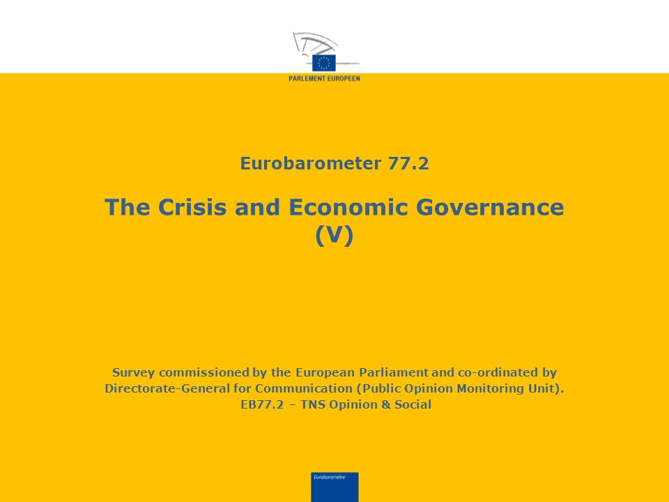 Eurobarometer 77.2 The Crisis and Economic Governance (V) Survey commissioned by the European Parliament and co-ordinated by Directorate-General for Communication (Public Opinion Monitoring Unit).
