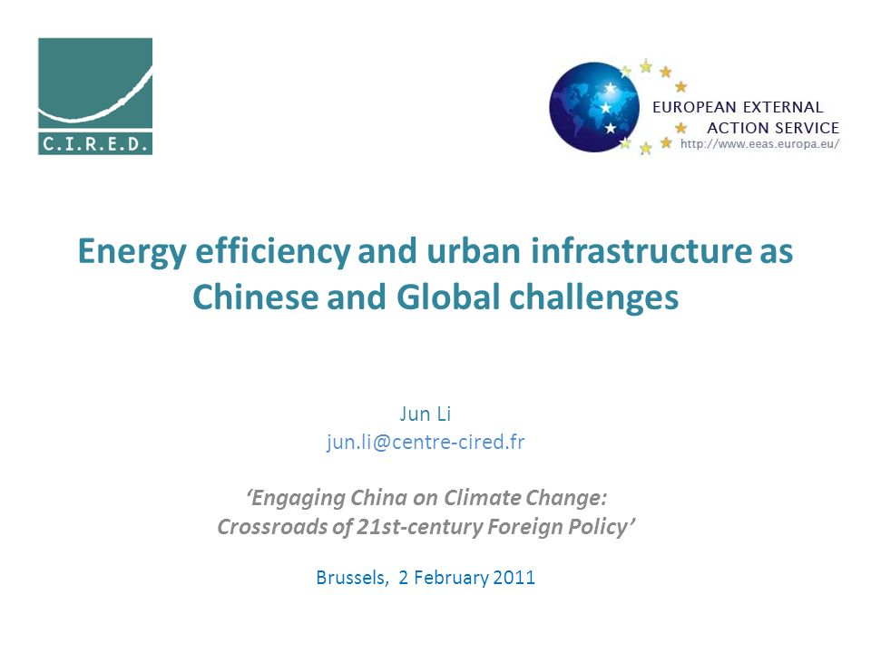 Energy efficiency and urban infrastructure as Chinese and Global challenges Jun Li Engaging China on Climate Change: Crossroads of 21st-century Foreign Policy Brussels, 2 February 2011
