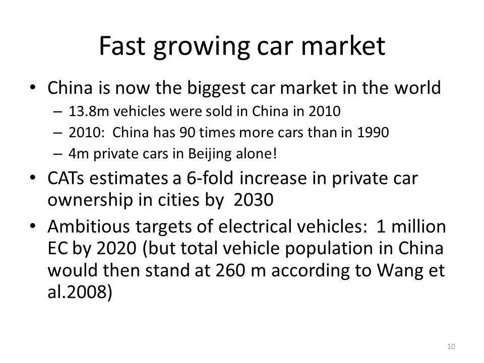 Fast growing car market China is now the biggest car market in the world – 13.8m vehicles were sold in China in 2010 – 2010: China has 90 times more cars than in 1990 – 4m private cars in Beijing alone.