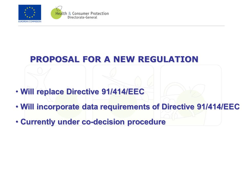 PROPOSAL FOR A NEW REGULATION Will replace Directive 91/414/EEC Will incorporate data requirements of Directive 91/414/EEC Will incorporate data requirements of Directive 91/414/EEC Currently under co-decision procedure Currently under co-decision procedure