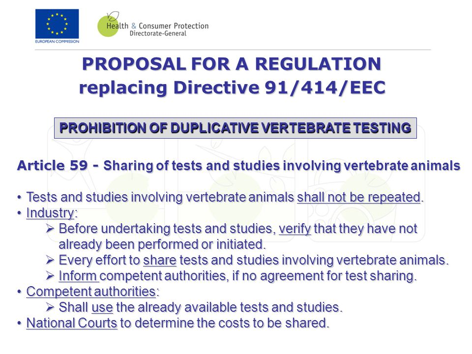 PROPOSAL FOR A REGULATION replacing Directive 91/414/EEC PROHIBITION OF DUPLICATIVE VERTEBRATE TESTING Article 59 - Sharing of tests and studies involving vertebrate animals Tests and studies involving vertebrate animals shall not be repeated.Tests and studies involving vertebrate animals shall not be repeated.