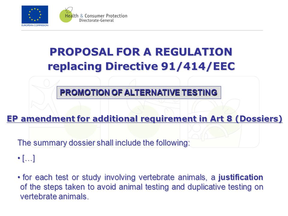 PROPOSAL FOR A REGULATION replacing Directive 91/414/EEC PROMOTION OF ALTERNATIVE TESTING The summary dossier shall include the following: […] […] for each test or study involving vertebrate animals, a justification of the steps taken to avoid animal testing and duplicative testing on vertebrate animals.