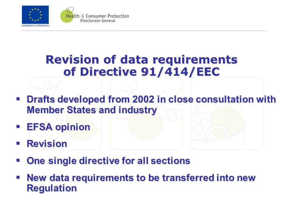 Revision of data requirements of Directive 91/414/EEC Drafts developed from 2002 in close consultation with Member States and industry Drafts developed from 2002 in close consultation with Member States and industry EFSA opinion EFSA opinion Revision Revision One single directive for all sections One single directive for all sections New data requirements to be transferred into new Regulation New data requirements to be transferred into new Regulation