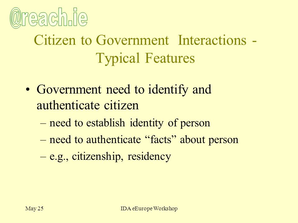 May 25IDA eEurope Workshop Citizen to Government Interactions - Typical Features Government need to identify and authenticate citizen –need to establish identity of person –need to authenticate facts about person –e.g., citizenship, residency