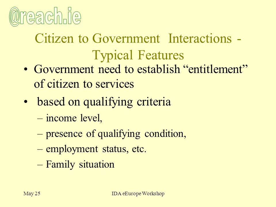 May 25IDA eEurope Workshop Citizen to Government Interactions - Typical Features Government need to establish entitlement of citizen to services based on qualifying criteria –income level, –presence of qualifying condition, –employment status, etc.