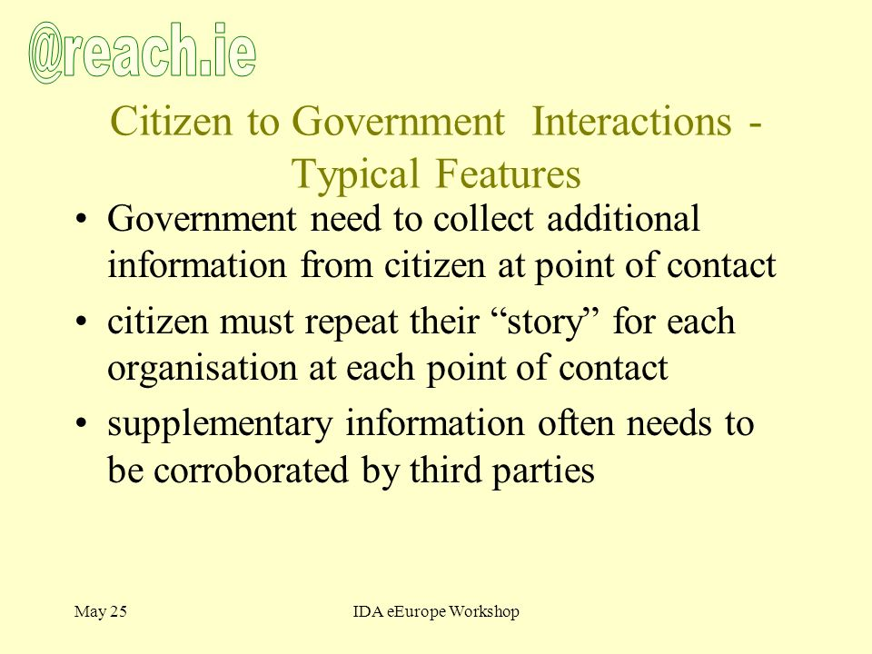 May 25IDA eEurope Workshop Citizen to Government Interactions - Typical Features Government need to collect additional information from citizen at point of contact citizen must repeat their story for each organisation at each point of contact supplementary information often needs to be corroborated by third parties