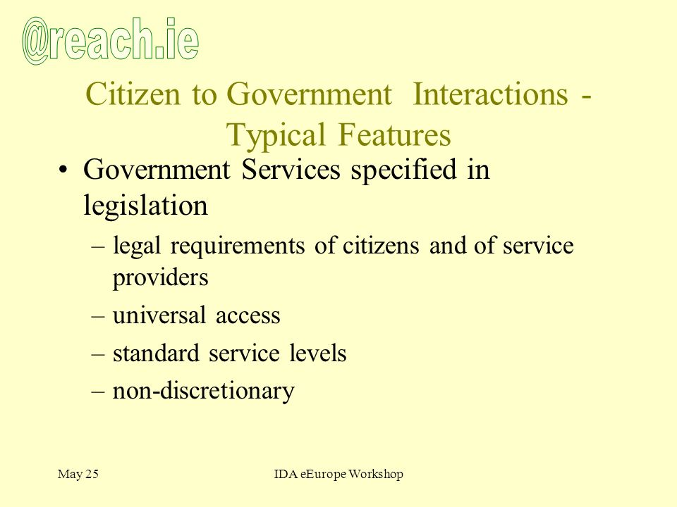 May 25IDA eEurope Workshop Citizen to Government Interactions - Typical Features Government Services specified in legislation –legal requirements of citizens and of service providers –universal access –standard service levels –non-discretionary