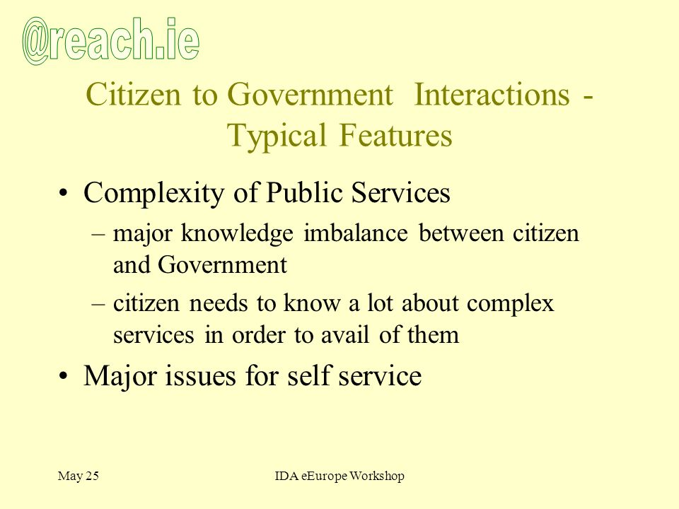 May 25IDA eEurope Workshop Citizen to Government Interactions - Typical Features Complexity of Public Services –major knowledge imbalance between citizen and Government –citizen needs to know a lot about complex services in order to avail of them Major issues for self service