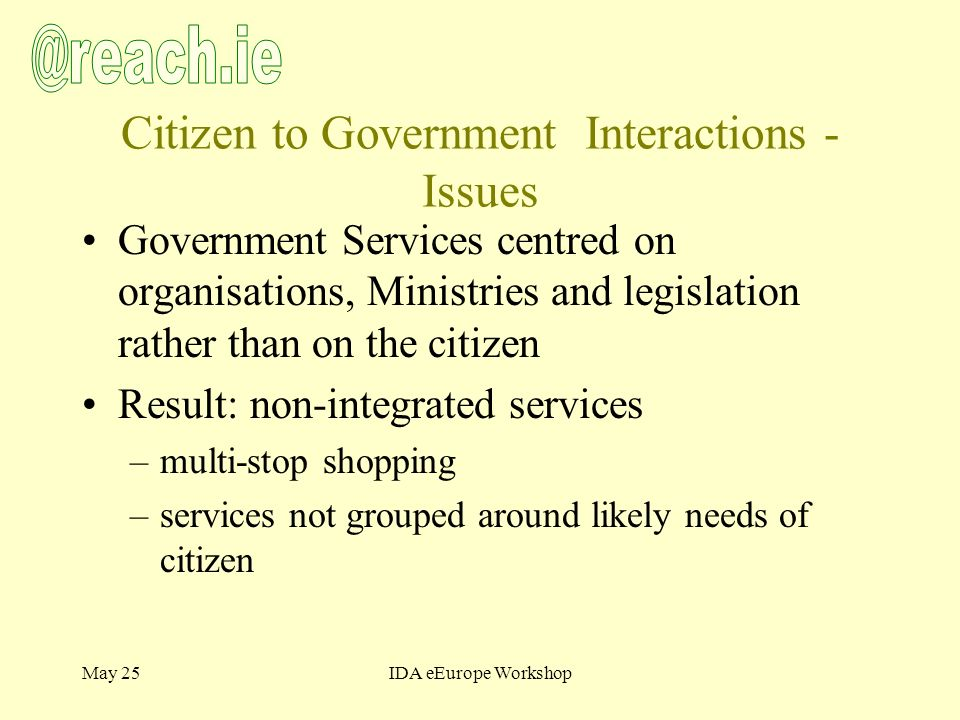 May 25IDA eEurope Workshop Citizen to Government Interactions - Issues Government Services centred on organisations, Ministries and legislation rather than on the citizen Result: non-integrated services –multi-stop shopping –services not grouped around likely needs of citizen