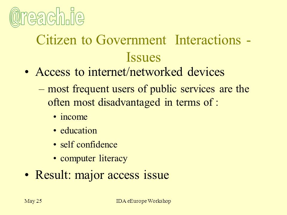 May 25IDA eEurope Workshop Citizen to Government Interactions - Issues Access to internet/networked devices –most frequent users of public services are the often most disadvantaged in terms of : income education self confidence computer literacy Result: major access issue