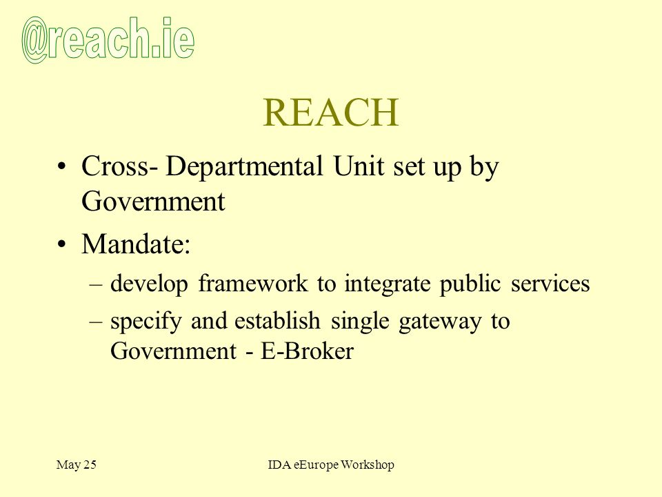 May 25IDA eEurope Workshop REACH Cross- Departmental Unit set up by Government Mandate: –develop framework to integrate public services –specify and establish single gateway to Government - E-Broker
