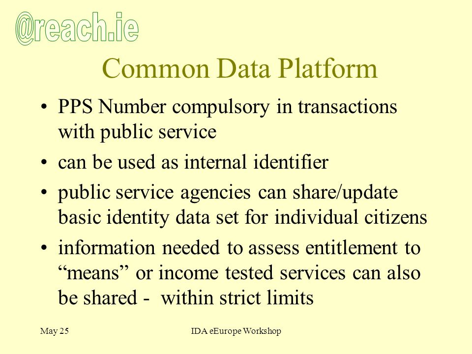 May 25IDA eEurope Workshop Common Data Platform PPS Number compulsory in transactions with public service can be used as internal identifier public service agencies can share/update basic identity data set for individual citizens information needed to assess entitlement to means or income tested services can also be shared - within strict limits