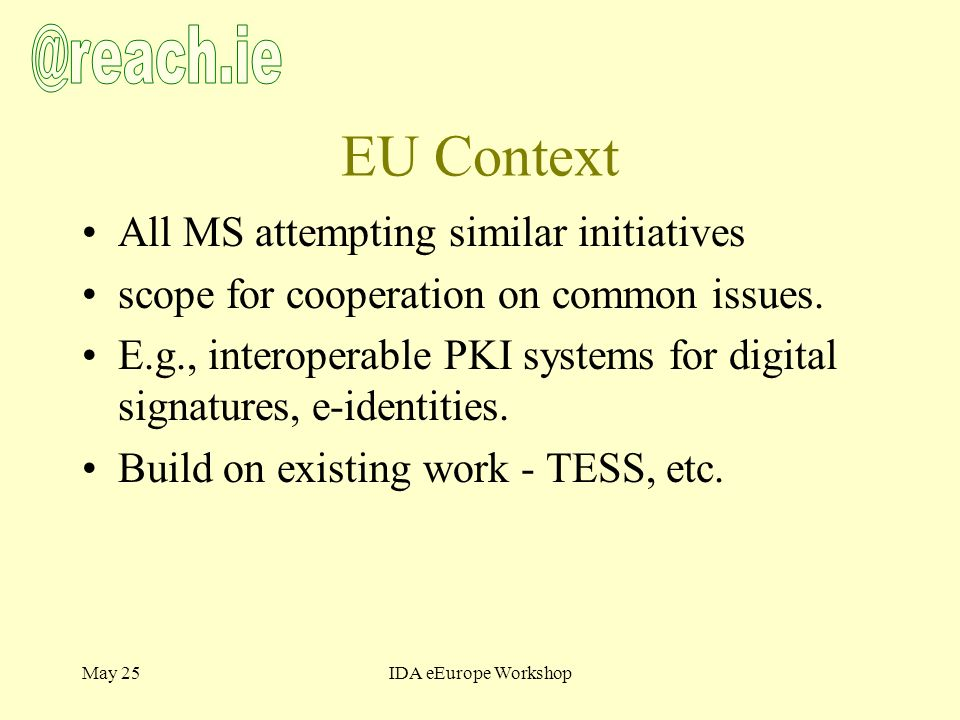 May 25IDA eEurope Workshop EU Context All MS attempting similar initiatives scope for cooperation on common issues.
