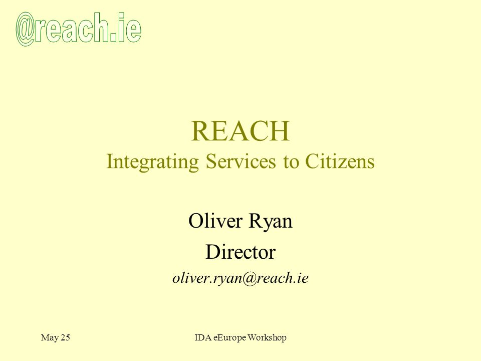 May 25IDA eEurope Workshop REACH Integrating Services to Citizens Oliver Ryan Director oliver.ryan@reach.ie