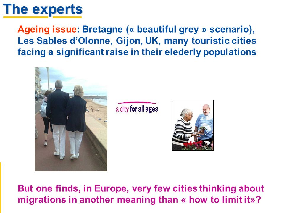 The experts Ageing issue: Bretagne (« beautiful grey » scenario), Les Sables dOlonne, Gijon, UK, many touristic cities facing a significant raise in their elederly populations But one finds, in Europe, very few cities thinking about migrations in another meaning than « how to limit it»?