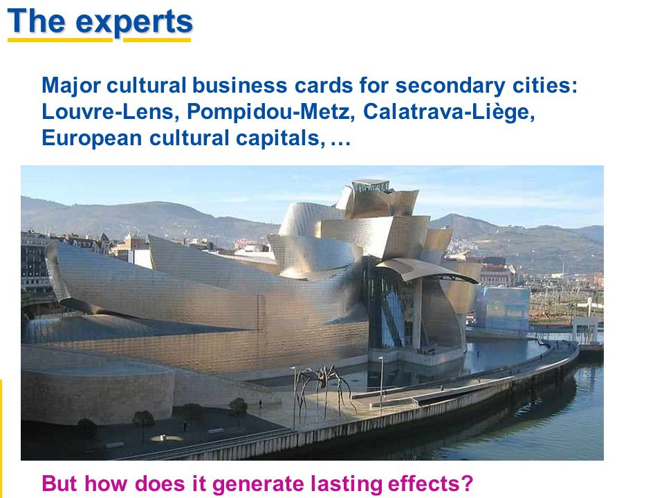 The experts Major cultural business cards for secondary cities: Louvre-Lens, Pompidou-Metz, Calatrava-Liège, European cultural capitals, … But how does it generate lasting effects