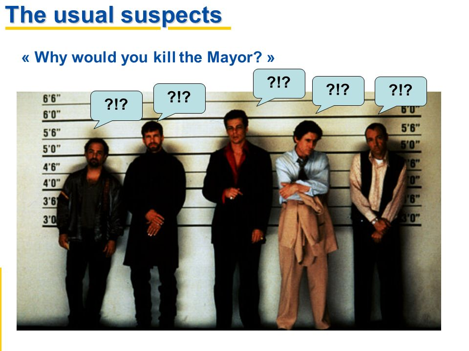 The usual suspects ! « Why would you kill the Mayor » !