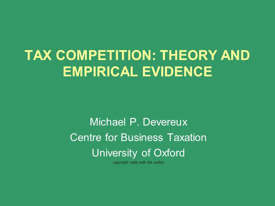 TAX COMPETITION: THEORY AND EMPIRICAL EVIDENCE Michael P. Devereux Centre for Business Taxation University of Oxford copyright rests with the author