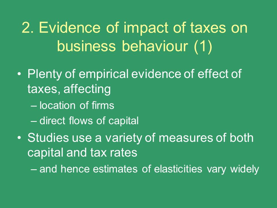 2. Evidence of impact of taxes on business behaviour (1) Plenty of empirical evidence of effect of taxes, affecting –location of firms –direct flows o