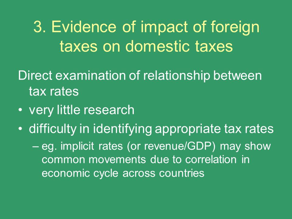 3. Evidence of impact of foreign taxes on domestic taxes Direct examination of relationship between tax rates very little research difficulty in ident