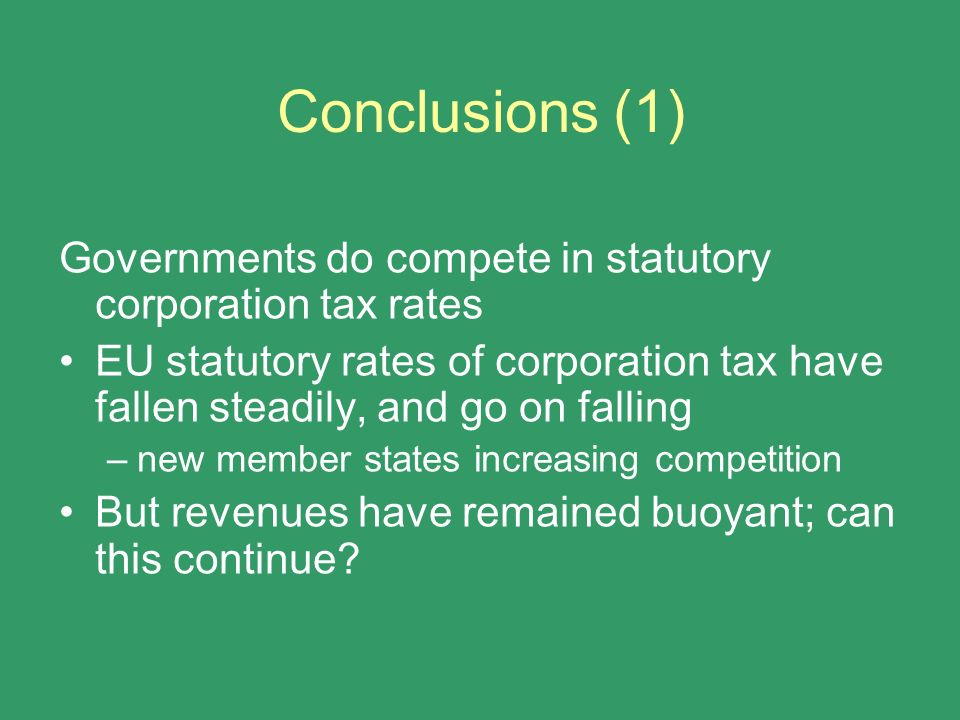 Conclusions (1) Governments do compete in statutory corporation tax rates EU statutory rates of corporation tax have fallen steadily, and go on fallin