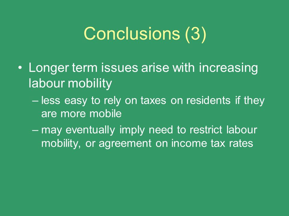 Conclusions (3) Longer term issues arise with increasing labour mobility –less easy to rely on taxes on residents if they are more mobile –may eventua