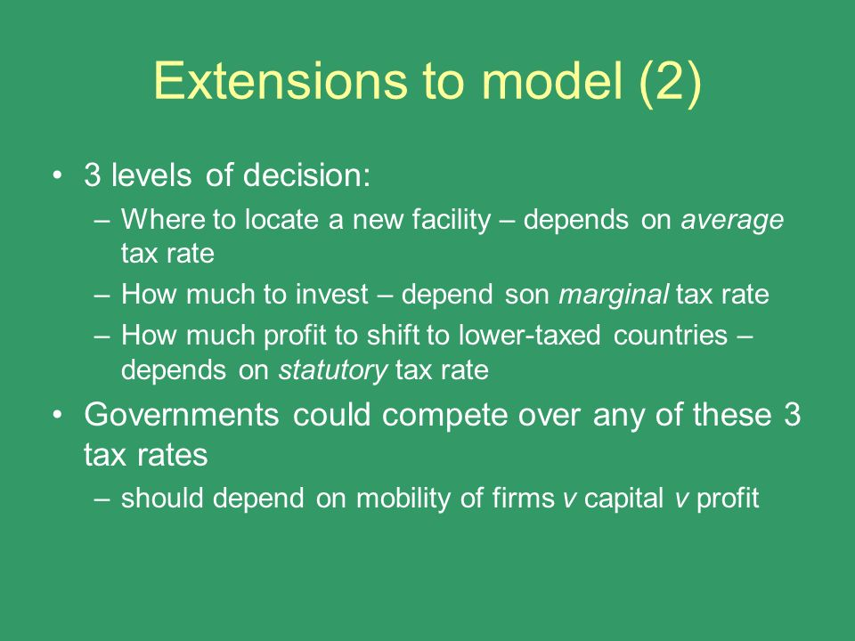 Extensions to model (2) 3 levels of decision: –Where to locate a new facility – depends on average tax rate –How much to invest – depend son marginal