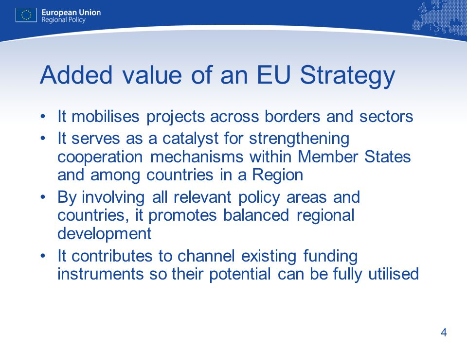 4 Added value of an EU Strategy It mobilises projects across borders and sectors It serves as a catalyst for strengthening cooperation mechanisms with