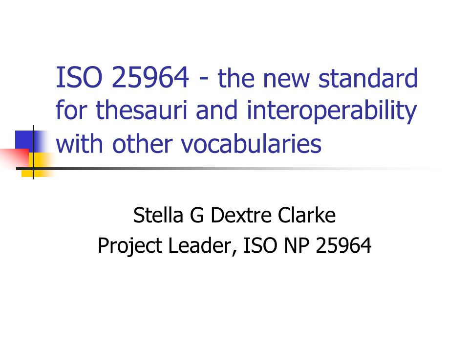 ISO 25964 - the new standard for thesauri and interoperability with other vocabularies Stella G Dextre Clarke Project Leader, ISO NP 25964