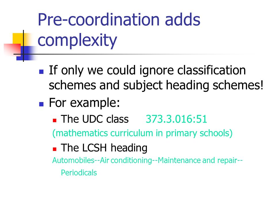 Pre-coordination adds complexity If only we could ignore classification schemes and subject heading schemes! For example: The UDC class 373.3.016:51 (