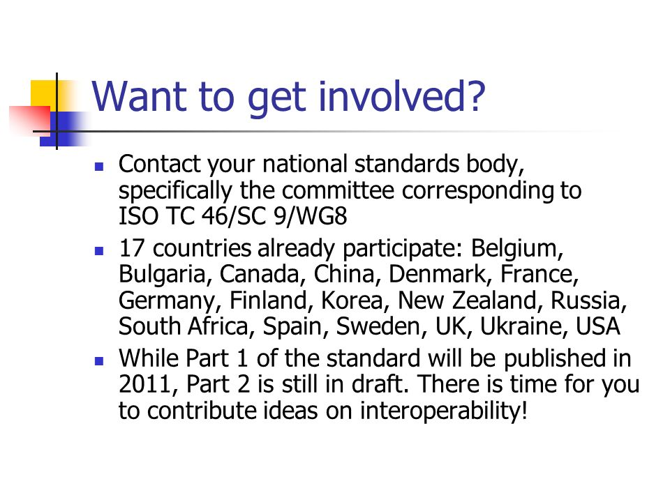 Want to get involved? Contact your national standards body, specifically the committee corresponding to ISO TC 46/SC 9/WG8 17 countries already partic