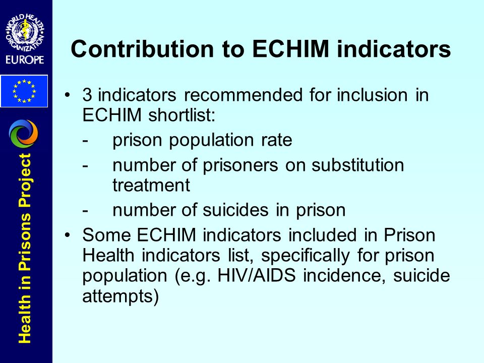 Health in Prisons Project Contribution to ECHIM indicators 3 indicators recommended for inclusion in ECHIM shortlist: - prison population rate - number of prisoners on substitution treatment -number of suicides in prison Some ECHIM indicators included in Prison Health indicators list, specifically for prison population (e.g.