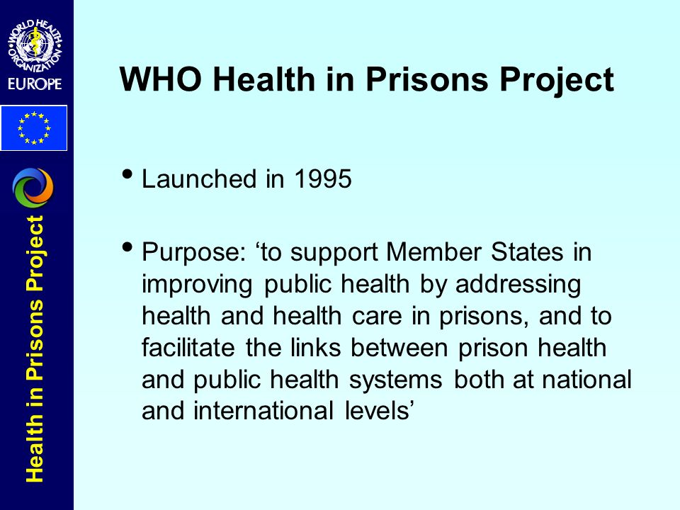Health in Prisons Project WHO Health in Prisons Project Launched in 1995 Purpose: to support Member States in improving public health by addressing health and health care in prisons, and to facilitate the links between prison health and public health systems both at national and international levels