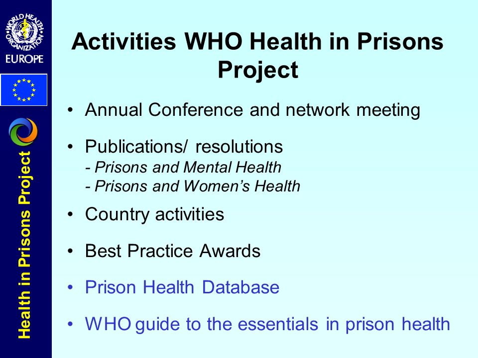 Health in Prisons Project Activities WHO Health in Prisons Project Annual Conference and network meeting Publications/ resolutions - Prisons and Mental Health - Prisons and Womens Health Country activities Best Practice Awards Prison Health Database WHO guide to the essentials in prison health