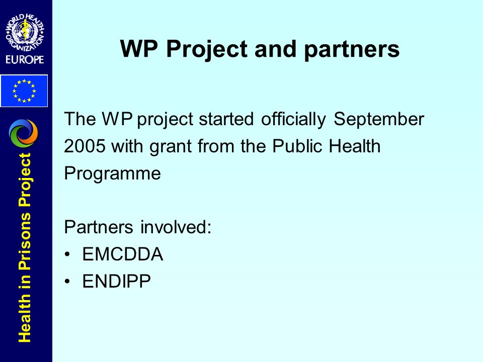 Health in Prisons Project WP Project and partners The WP project started officially September 2005 with grant from the Public Health Programme Partners involved: EMCDDA ENDIPP