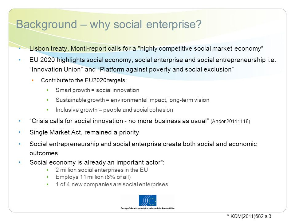 The EESC:s work on Social Enterprise EESC member represent key social economy actors, key expertise and knowledge EESC has produced significant work in this area previously: Voluntary organisations and foundations in Europe SOC/347 (1998) The Social Economy and the Single Market INT/029 (2000) Role of Social Economy enterprises in the economic diversification in the accession countries CCMI/006 (2004) Ability of SMEs and social economy enterprises to adapt to changes imposed by economic growth INT/242 (2004) Opinion on Commission Communication on Cooperative Societies Promotion INT/238 (2005) Diversity of forms of enterprise INT/447 (2009) Social entrepreneurship and social enterprise INT/589 (2011) Specifically mentioned in President Nilssons work programme on social economy and sustainable businesses * KOM(2011)682 s 3