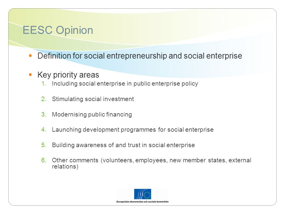EESKs definition Primarily social objective over profit, producing social benefit, public interest Surpluses principally reinvested towards social aim Variety of legal forms and models, often hybrid Economic operators producing goods and services (often (SGI) Independent entities, participation, governance and democracy Often connection to civil society organisations