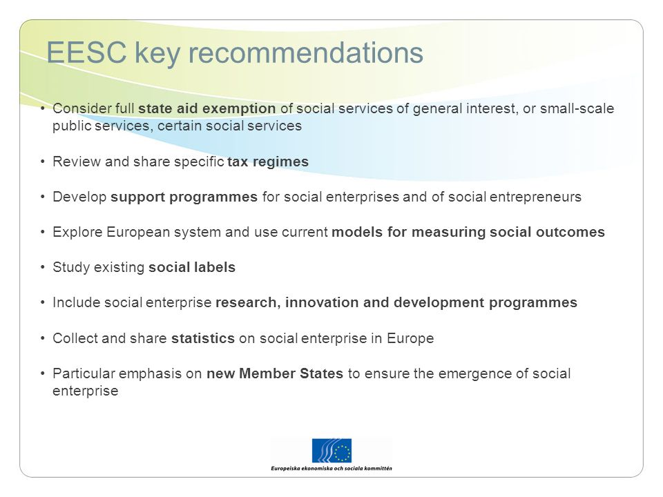 EESC key recommendations Consider full state aid exemption of social services of general interest, or small-scale public services, certain social services Review and share specific tax regimes Develop support programmes for social enterprises and of social entrepreneurs Explore European system and use current models for measuring social outcomes Study existing social labels Include social enterprise research, innovation and development programmes Collect and share statistics on social enterprise in Europe Particular emphasis on new Member States to ensure the emergence of social enterprise