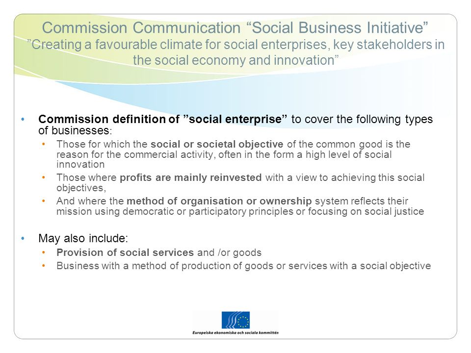 Commission Communication Social Business Initiative Creating a favourable climate for social enterprises, key stakeholders in the social economy and innovation Commission definition of social enterprise to cover the following types of businesses : Those for which the social or societal objective of the common good is the reason for the commercial activity, often in the form a high level of social innovation Those where profits are mainly reinvested with a view to achieving this social objectives, And where the method of organisation or ownership system reflects their mission using democratic or participatory principles or focusing on social justice May also include: Provision of social services and /or goods Business with a method of production of goods or services with a social objective