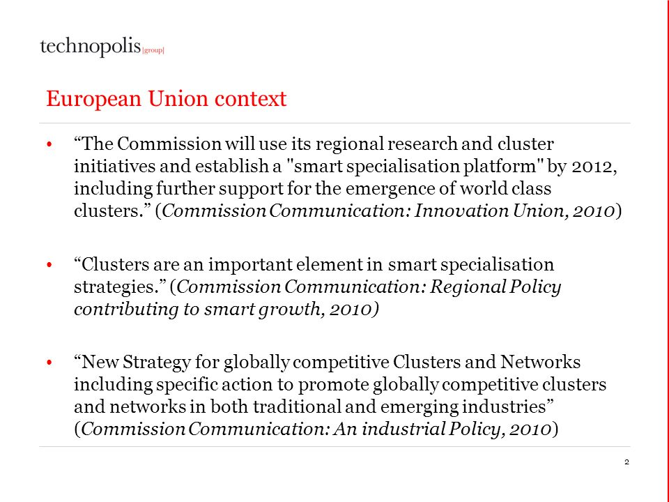 2 European Union context The Commission will use its regional research and cluster initiatives and establish a smart specialisation platform by 2012, including further support for the emergence of world class clusters.