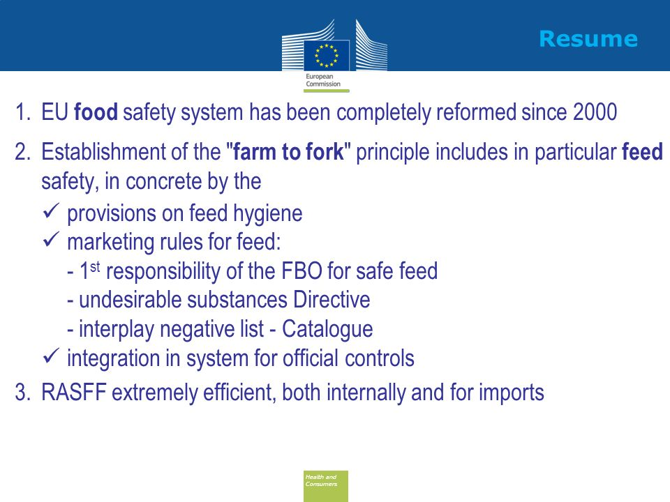 Health and Consumers Health and Consumers Resume 1.EU food safety system has been completely reformed since 2000 2.Establishment of the farm to fork principle includes in particular feed safety, in concrete by the provisions on feed hygiene marketing rules for feed: - 1 st responsibility of the FBO for safe feed - undesirable substances Directive - interplay negative list - Catalogue integration in system for official controls 3.RASFF extremely efficient, both internally and for imports