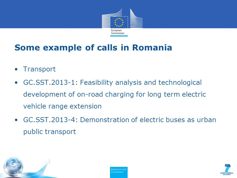 Some example of calls in Romania Transport GC.SST.2013-1: Feasibility analysis and technological development of on-road charging for long term electric vehicle range extension GC.SST.2013-4: Demonstration of electric buses as urban public transport
