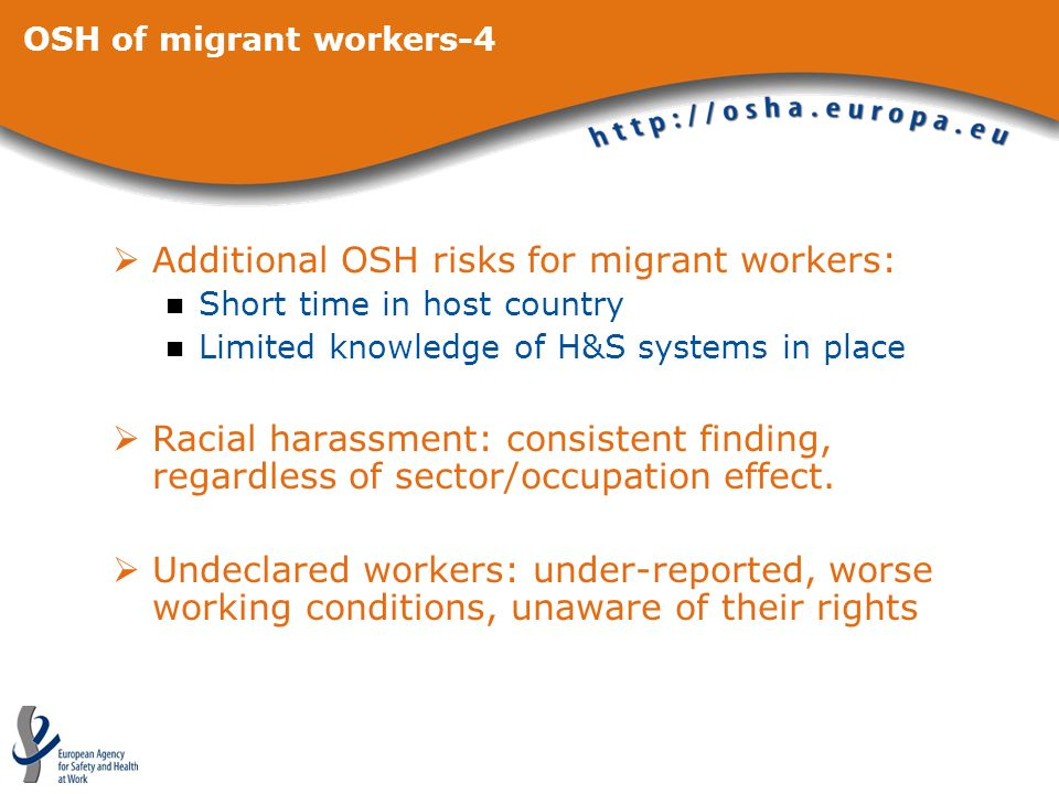 OSH of migrant workers-4 Additional OSH risks for migrant workers: Short time in host country Limited knowledge of H&S systems in place Racial harassment: consistent finding, regardless of sector/occupation effect.