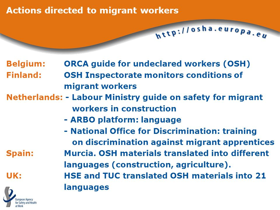 Actions directed to migrant workers Belgium: ORCA guide for undeclared workers (OSH) Finland: OSH Inspectorate monitors conditions of migrant workers Netherlands: - Labour Ministry guide on safety for migrant workers in construction - ARBO platform: language - National Office for Discrimination: training on discrimination against migrant apprentices Spain:Murcia.