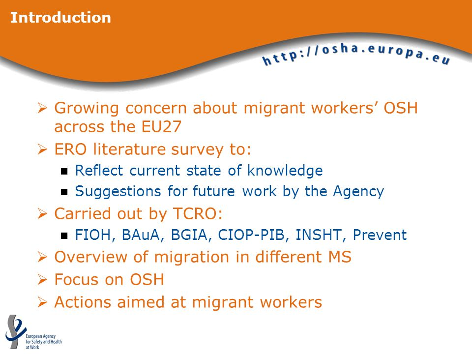 Introduction Growing concern about migrant workers OSH across the EU27 ERO literature survey to: Reflect current state of knowledge Suggestions for future work by the Agency Carried out by TCRO: FIOH, BAuA, BGIA, CIOP-PIB, INSHT, Prevent Overview of migration in different MS Focus on OSH Actions aimed at migrant workers