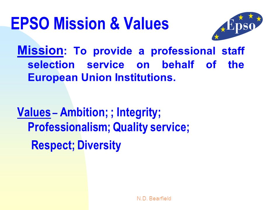 N.D. Bearfield EPSO Mission & Values Mission : To provide a professional staff selection service on behalf of the European Union Institutions. Values